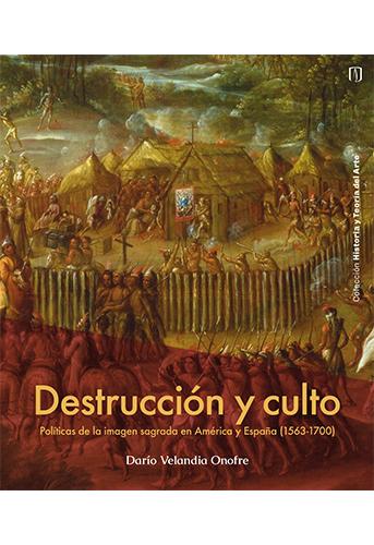 Cubierta del libro: Destrucción y culto. Políticas de la imagen sagrada en América y España (1563-1700)