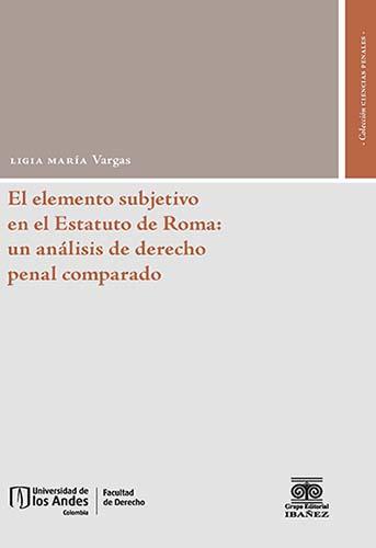 Cubierta del libro El elemento subjetivo del delito en el Estatuto de Roma: un análisis de derecho penal comparado