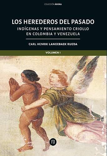 Cubierta del libro Los herederos del pasado: indígenas y pensamiento criollo en Colombia y Venezuela