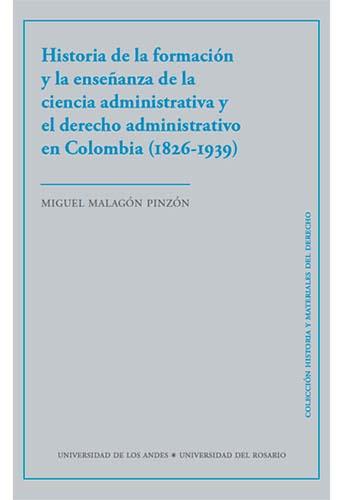 Cubierta del libro Historia de la formación y la enseñanza de la ciencia administrativa y el derecho administrativo en Colombia (1826-1939)