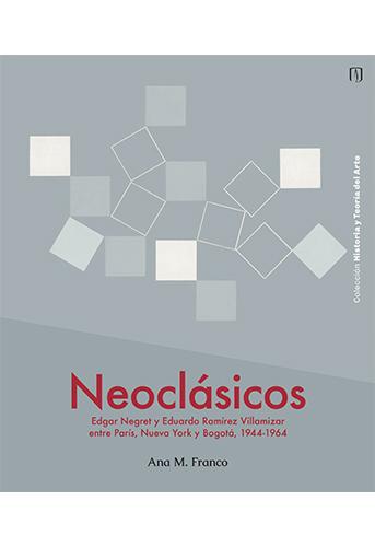 Cubierta del libro Neoclásicos. Edgar Negret y Eduardo Ramírez Villamizar entre París, Nueva York y Bogotá, 1944-1964