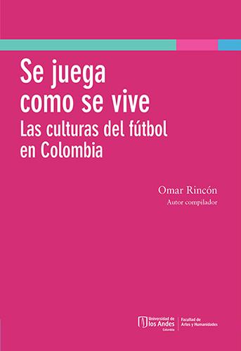 Cubierta del libro Se juega como se vive. Las culturas del fútbol en Colombia